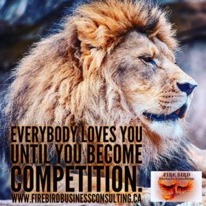 Everybody loves you until you become competition - Firebird Business Consulting - Saskatoon