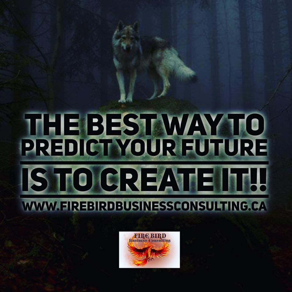 The best way to predict your future is to CREATE IT!! – Firebird Business Consulting Ltd – Saskatoon – Regina