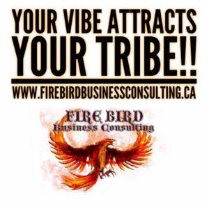 Your Vibe Attracts Your Tribe - Firebird Business Consulitng Ltd - Saskatoon - Regina