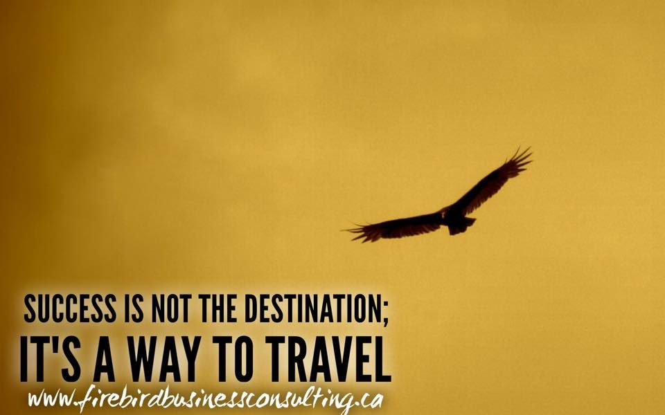 Success is not the destination; it's a way to travel – Firebird Business Consulting Ltd. – Saskatoon – Regina – Canada